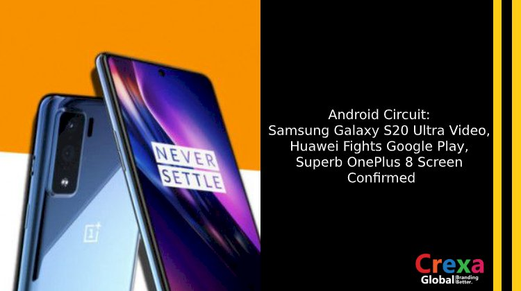 Android Circuit: Samsung Galaxy S20 Ultra Video, Huawei Fights Google Play, Superb OnePlus 8 Screen Confirmed